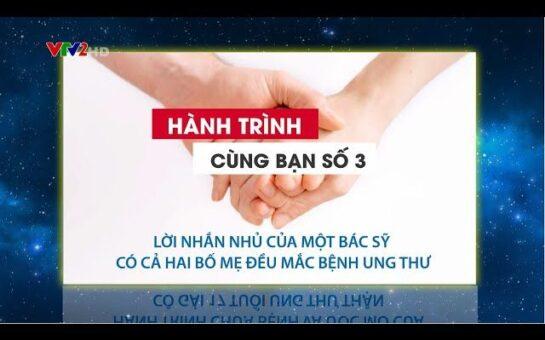 VTV2 – HTCB SỐ 6: LỜI NHẮN NHỦ CỦA BÁC SỸ TRONG GIA ĐÌNH CÓ CẢ HAI BỐ MẸ UNG THƯ (anh Đạt – 0977 860 382)